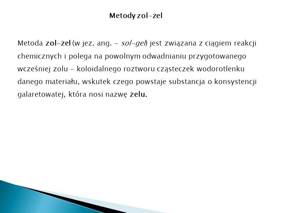 Metody zol-żel Metoda zol-żel (w jez. ang. - sol-gel) jest związana z ciągiem reakcji chemicznych i polega na powolnym odwadnianiu przygotowanego wcze