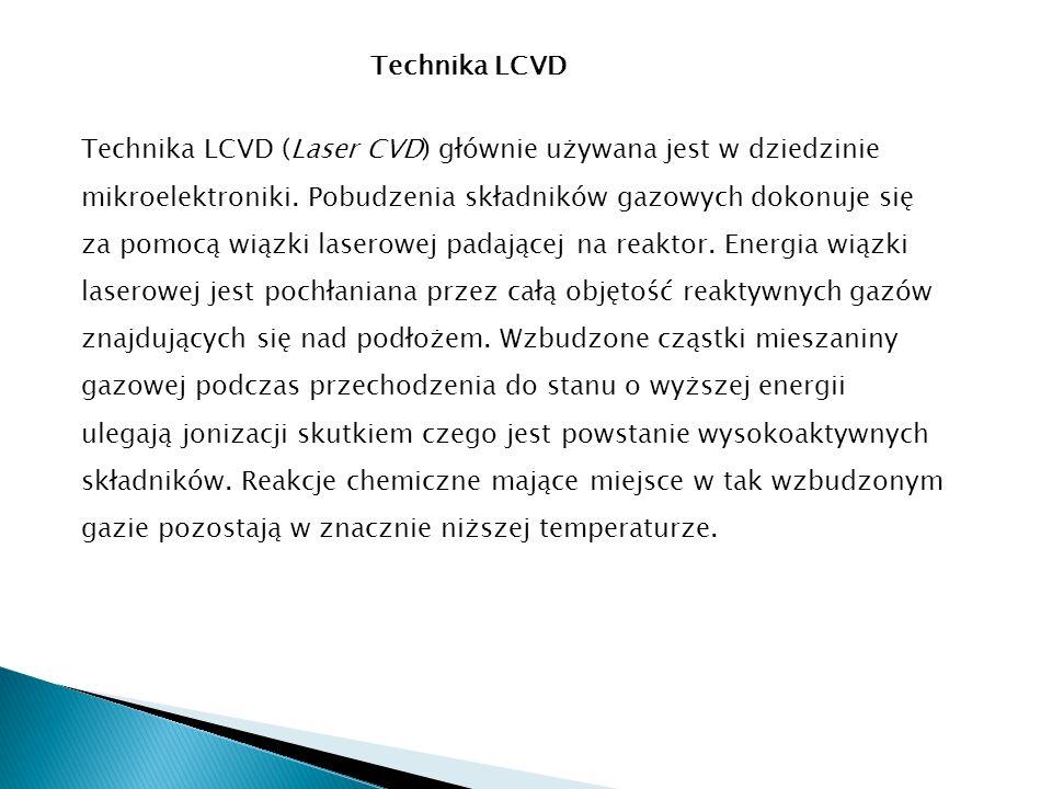 Technika LCVD Technika LCVD (Laser CVD) głównie używana jest w dziedzinie mikroelektroniki. Pobudzenia składników gazowych dokonuje się za pomocą wiąz