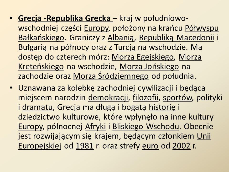 Grecja -Republika Grecka – kraj w południowo- wschodniej części Europy, położony na krańcu Półwyspu Bałkańskiego. Graniczy z Albanią, Republiką Macedo