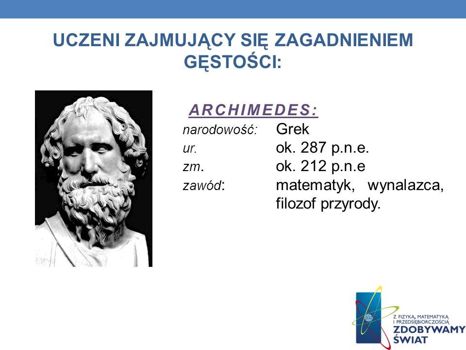 UCZENI ZAJMUJĄCY SIĘ ZAGADNIENIEM GĘSTOŚCI: ARCHIMEDES: narodowość: Grek ur. ok. 287 p.n.e. zm. ok. 212 p.n.e zawód : matematyk, wynalazca, filozof pr