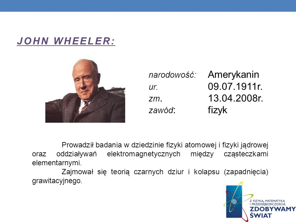 JOHN WHEELER: narodowość: Amerykanin ur. 09.07.1911r. zm. 13.04.2008r. zawód : fizyk Prowadził badania w dziedzinie fizyki atomowej i fizyki jądrowej