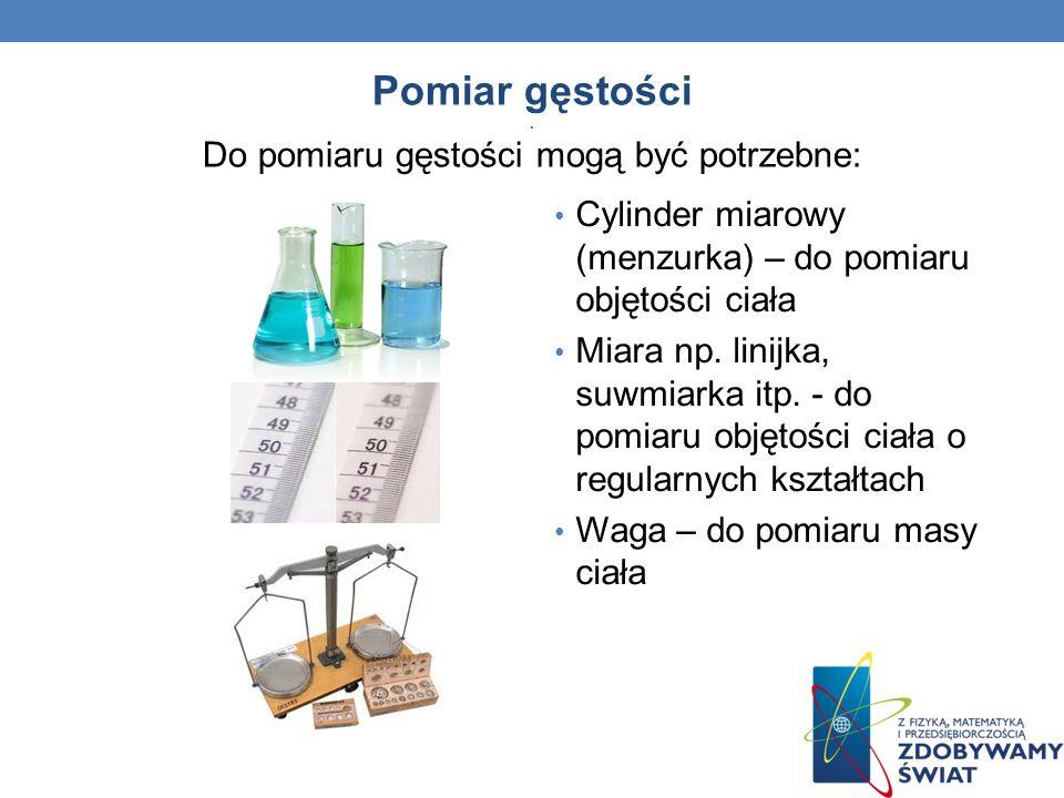 Pomiar gęstości. Do pomiaru gęstości mogą być potrzebne: Cylinder miarowy (menzurka) – do pomiaru objętości ciała Miara np. linijka, suwmiarka itp. -