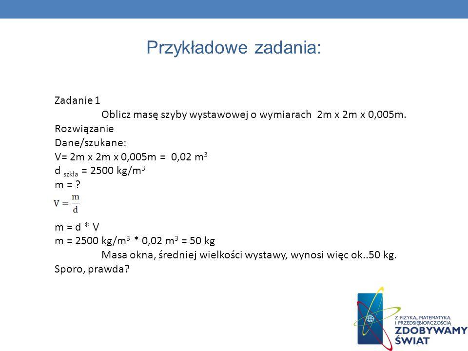 Przykładowe zadania: Zadanie 1 Oblicz masę szyby wystawowej o wymiarach 2m x 2m x 0,005m. Rozwiązanie Dane/szukane: V= 2m x 2m x 0,005m = 0,02 m 3 d s