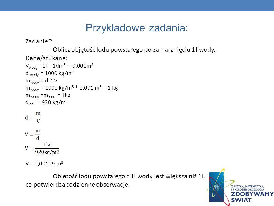 Przykładowe zadania: Zadanie 2 Oblicz objętość lodu powstałego po zamarznięciu 1 l wody. Dane/szukane: V wody = 1l = 1dm 3 = 0,001m 3 d wody = 1000 kg