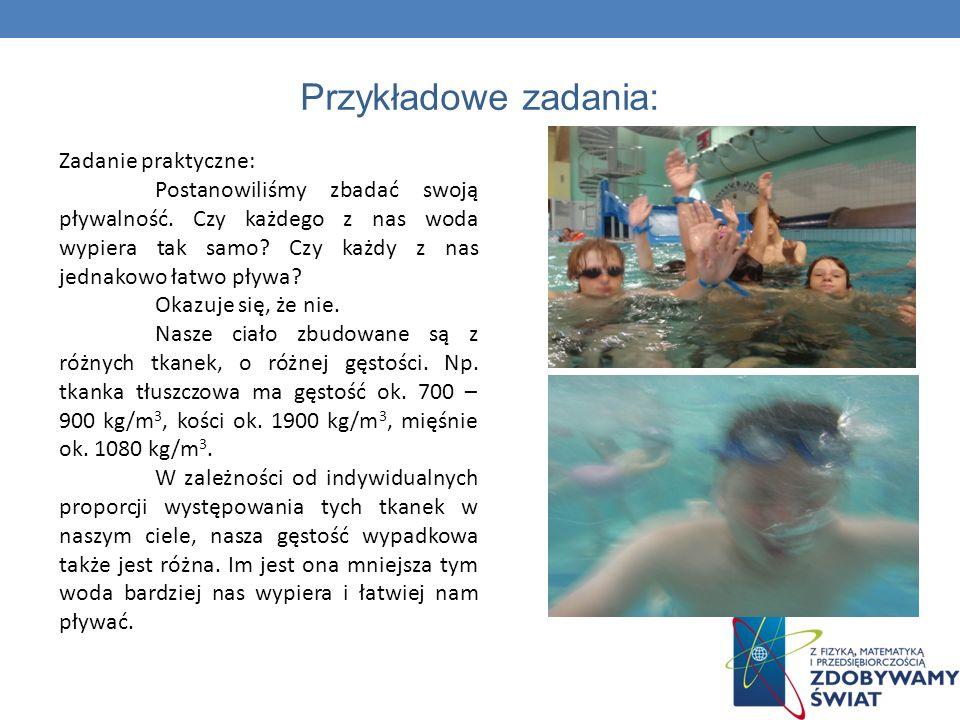 Przykładowe zadania: Zadanie praktyczne: Postanowiliśmy zbadać swoją pływalność. Czy każdego z nas woda wypiera tak samo? Czy każdy z nas jednakowo ła
