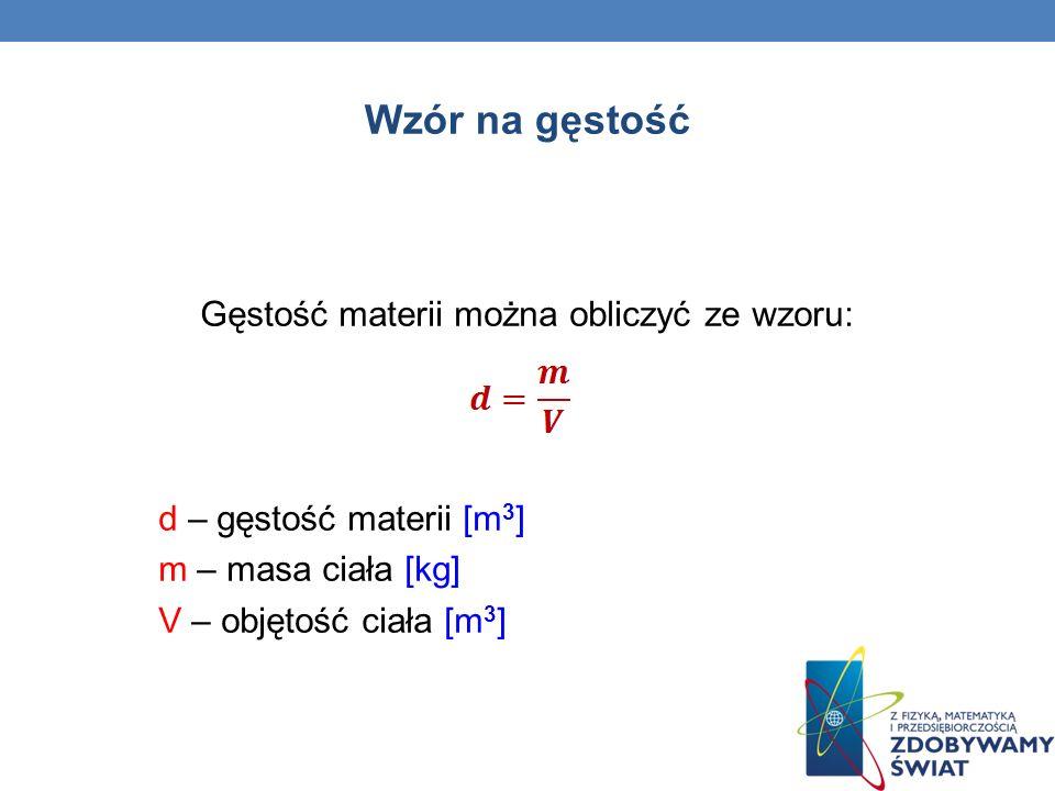 Gęstość materii można obliczyć ze wzoru: d – gęstość materii [m 3 ] m – masa ciała [kg] V – objętość ciała [m 3 ] Wzór na gęstość