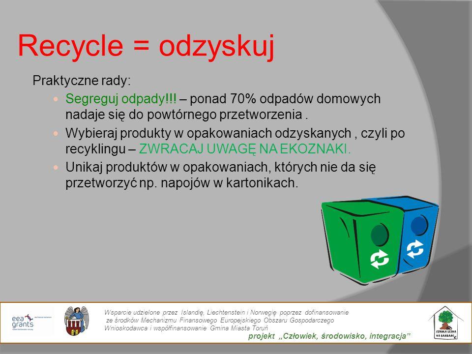 Recycle = odzyskuj Praktyczne rady: Segreguj odpady!!! – ponad 70% odpadów domowych nadaje się do powtórnego przetworzenia. Wybieraj produkty w opakow