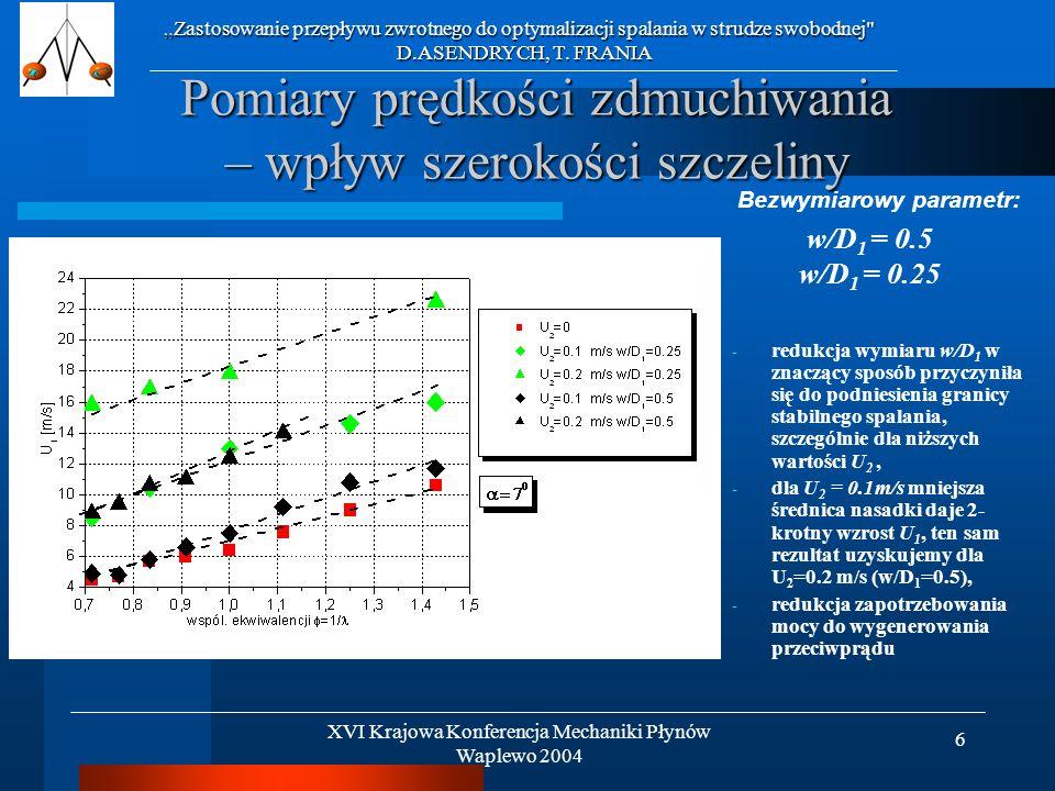 6 Pomiary prędkości zdmuchiwania – wpływ szerokości szczeliny - redukcja wymiaru w/D 1 w znaczący sposób przyczyniła się do podniesienia granicy stabilnego spalania, szczególnie dla niższych wartości U 2, - dla U 2 = 0.1m/s mniejsza średnica nasadki daje 2- krotny wzrost U 1, ten sam rezultat uzyskujemy dla U 2 =0.2 m/s (w/D 1 =0.5), - redukcja zapotrzebowania mocy do wygenerowania przeciwprądu Zastosowanie przepływu zwrotnego do optymalizacji spalania w strudze swobodnej D.ASENDRYCH, T.
