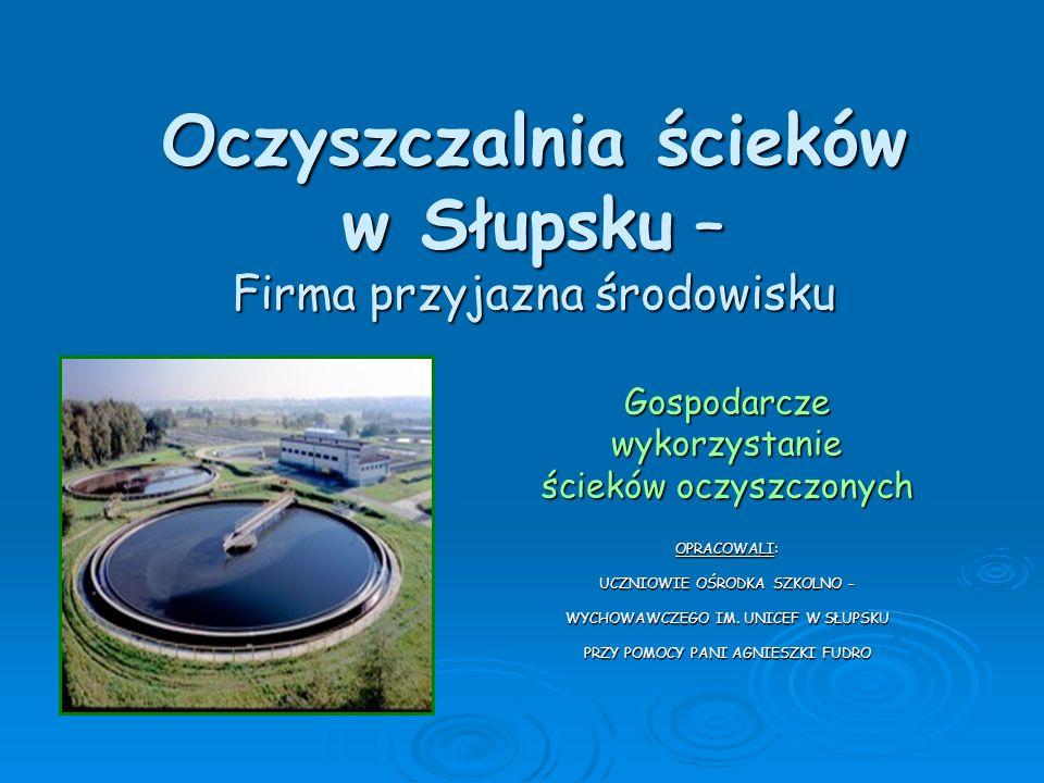 Oczyszczalnia ścieków w Słupsku – Firma przyjazna środowisku Gospodarczewykorzystanie ścieków oczyszczonych OPRACOWALI: UCZNIOWIE OŚRODKA SZKOLNO – WY