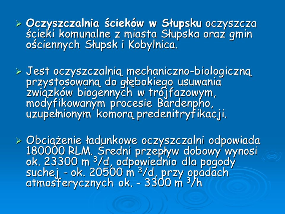 Dane techniczne oczyszczalni: przepustowość [m³/d] 40.000,-, obciążenie [RLM] 180.000, przepustowość [m³/d] 40.000,-, obciążenie [RLM] 180.000, ilość odbieranych ścieków 23623,0 w m³/d ilość odbieranych ścieków 23623,0 w m³/d % redukcji ładunku: BZT5 99,2, CHZT 96,7, fosfor org.