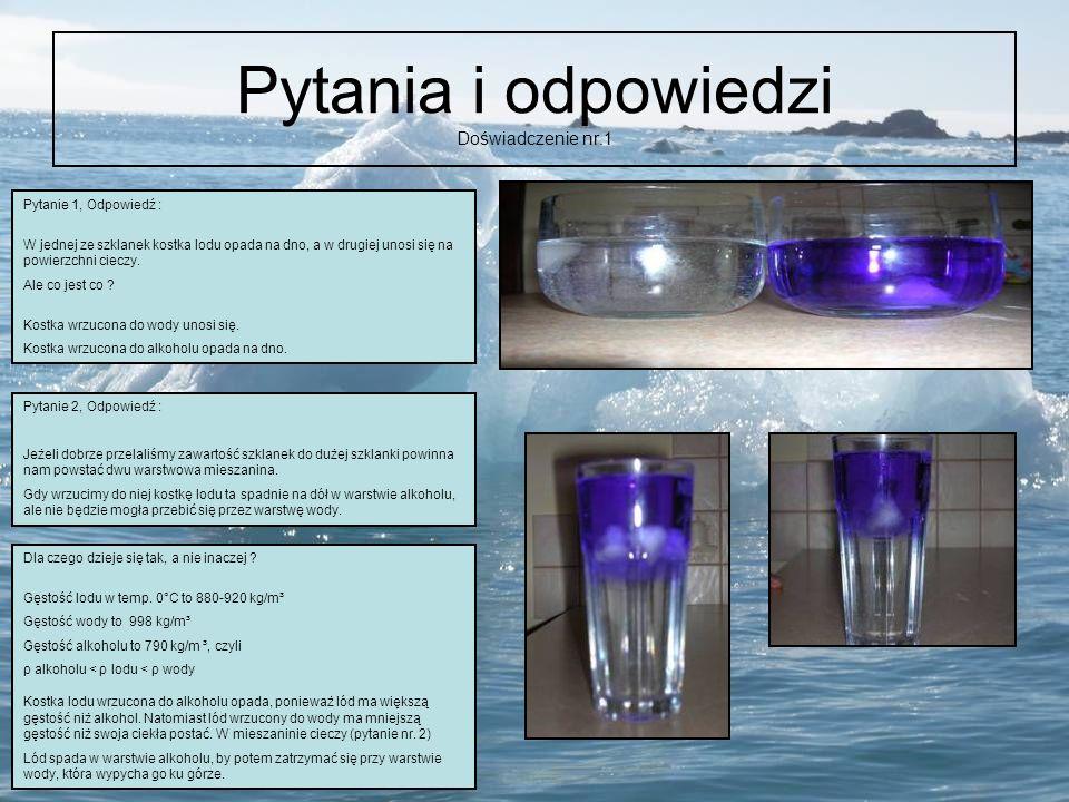 Pytania i odpowiedzi Doświadczenie nr.1 Pytanie 1, Odpowiedź : W jednej ze szklanek kostka lodu opada na dno, a w drugiej unosi się na powierzchni cie