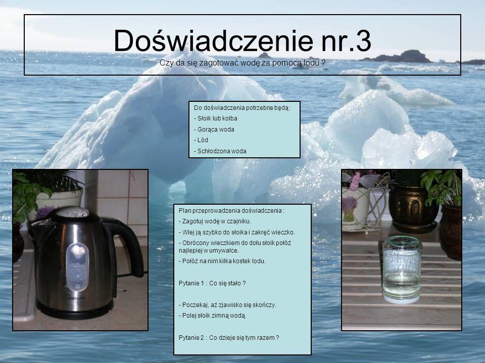Doświadczenie nr.3 Czy da się zagotować wodę za pomocą lodu ? Do doświadczenia potrzebne będą : - Słoik lub kolba - Gorąca woda - Lód - Schłodzona wod