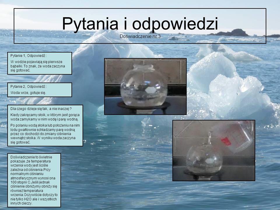 Pytania i odpowiedzi Doświadczenie nr.3 Pytanie 1, Odpowiedź : W wodzie pojawiają się pierwsze bąbelki. To znak, że woda zaczyna się gotować. Pytanie