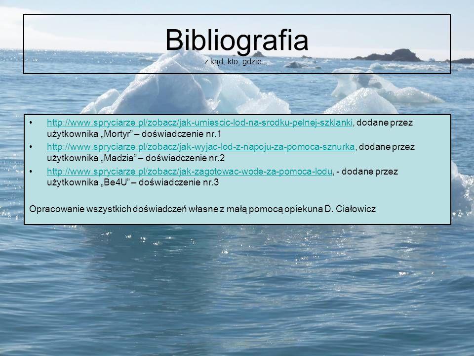 Bibliografia z kąd, kto, gdzie… http://www.spryciarze.pl/zobacz/jak-umiescic-lod-na-srodku-pelnej-szklanki, dodane przez użytkownika Mortyr – doświadc