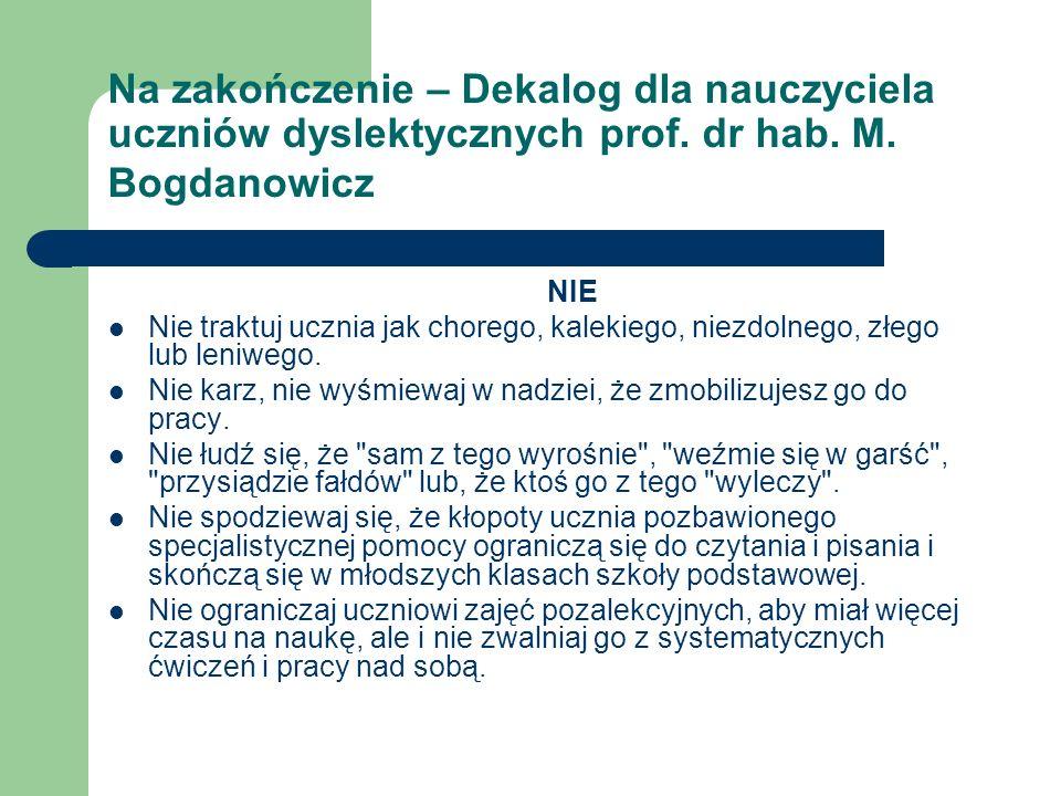 Na zakończenie – Dekalog dla nauczyciela uczniów dyslektycznych prof. dr hab. M. Bogdanowicz NIE Nie traktuj ucznia jak chorego, kalekiego, niezdolneg