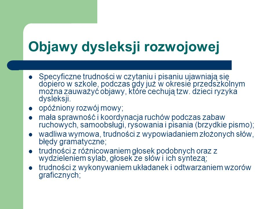 Objawy dysleksji rozwojowej Specyficzne trudności w czytaniu i pisaniu ujawniają się dopiero w szkole, podczas gdy już w okresie przedszkolnym można z