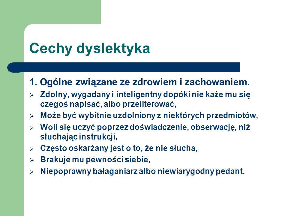 Cechy dyslektyka 1. Ogólne związane ze zdrowiem i zachowaniem. Zdolny, wygadany i inteligentny dopóki nie każe mu się czegoś napisać, albo przeliterow