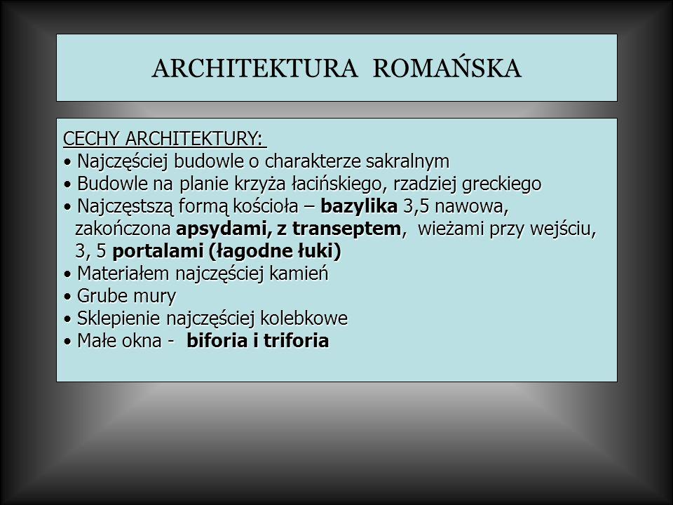 ARCHITEKTURA ROMAŃSKA CECHY ARCHITEKTURY: Najczęściej budowle o charakterze sakralnym Najczęściej budowle o charakterze sakralnym Budowle na planie krzyża łacińskiego, rzadziej greckiego Budowle na planie krzyża łacińskiego, rzadziej greckiego Najczęstszą formą kościoła – bazylika 3,5 nawowa, Najczęstszą formą kościoła – bazylika 3,5 nawowa, zakończona apsydami, z transeptem, wieżami przy wejściu, zakończona apsydami, z transeptem, wieżami przy wejściu, 3, 5 portalami (łagodne łuki) 3, 5 portalami (łagodne łuki) Materiałem najczęściej kamień Materiałem najczęściej kamień Grube mury Grube mury Sklepienie najczęściej kolebkowe Sklepienie najczęściej kolebkowe Małe okna - biforia i triforia Małe okna - biforia i triforia