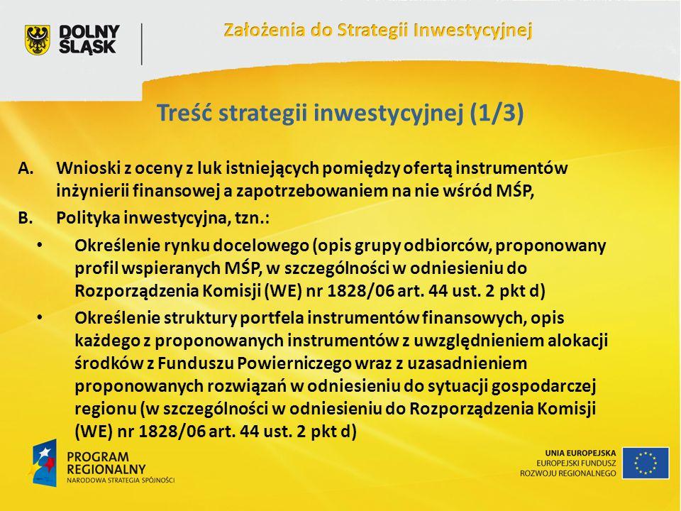 Treść strategii inwestycyjnej (1/3) A.Wnioski z oceny z luk istniejących pomiędzy ofertą instrumentów inżynierii finansowej a zapotrzebowaniem na nie wśród MŚP, B.Polityka inwestycyjna, tzn.: Określenie rynku docelowego (opis grupy odbiorców, proponowany profil wspieranych MŚP, w szczególności w odniesieniu do Rozporządzenia Komisji (WE) nr 1828/06 art.