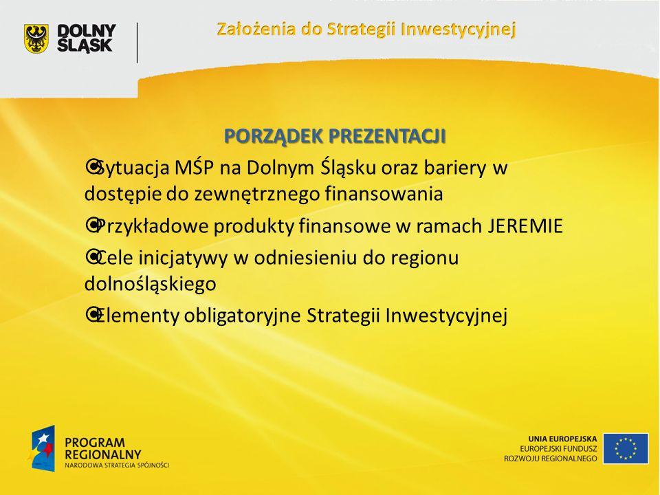PORZĄDEK PREZENTACJI Sytuacja MŚP na Dolnym Śląsku oraz bariery w dostępie do zewnętrznego finansowania Przykładowe produkty finansowe w ramach JEREMIE Cele inicjatywy w odniesieniu do regionu dolnośląskiego Elementy obligatoryjne Strategii Inwestycyjnej