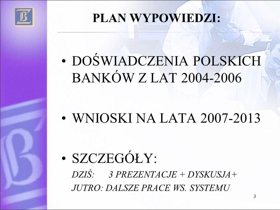 3 PLAN WYPOWIEDZI: DOŚWIADCZENIA POLSKICH BANKÓW Z LAT 2004-2006 WNIOSKI NA LATA 2007-2013 SZCZEGÓŁY: DZIŚ: 3 PREZENTACJE + DYSKUSJA+ JUTRO: DALSZE PRACE WS.