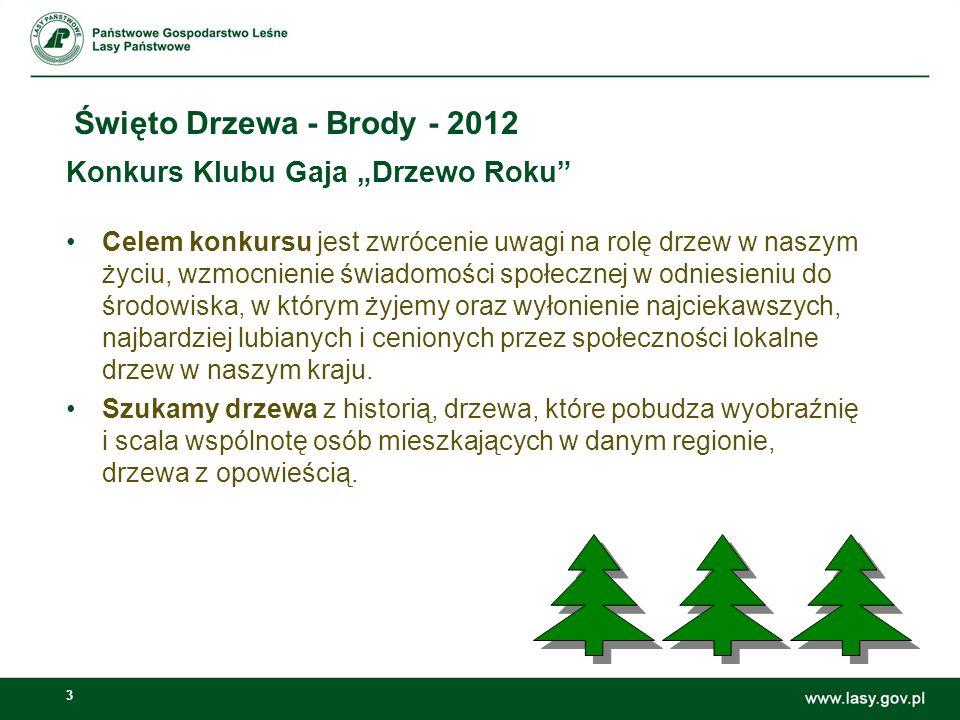 3 Święto Drzewa - Brody - 2012 Konkurs Klubu Gaja Drzewo Roku Celem konkursu jest zwrócenie uwagi na rolę drzew w naszym życiu, wzmocnienie świadomości społecznej w odniesieniu do środowiska, w którym żyjemy oraz wyłonienie najciekawszych, najbardziej lubianych i cenionych przez społeczności lokalne drzew w naszym kraju.