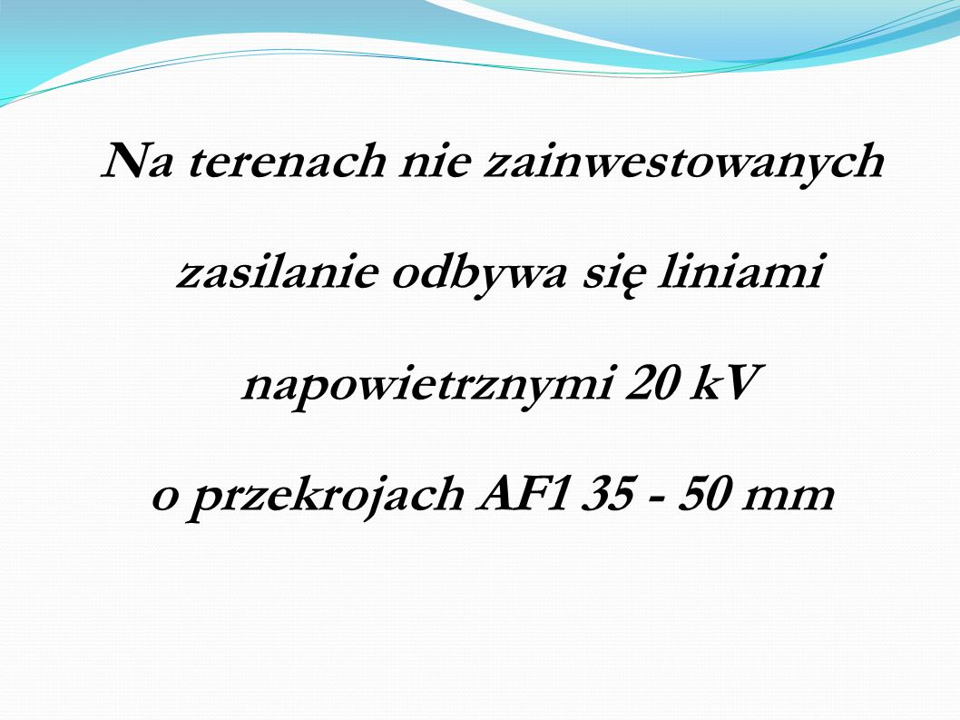 Na terenach nie zainwestowanych zasilanie odbywa się liniami napowietrznymi 20 kV o przekrojach AF1 35 - 50 mm