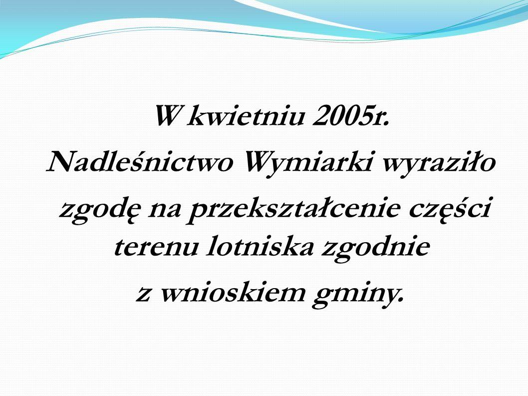 W kwietniu 2005r. Nadleśnictwo Wymiarki wyraziło zgodę na przekształcenie części terenu lotniska zgodnie z wnioskiem gminy.