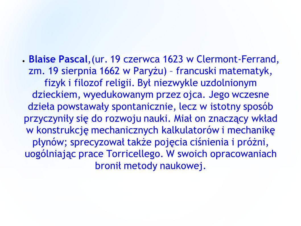 Blaise Pascal,(ur. 19 czerwca 1623 w Clermont-Ferrand, zm. 19 sierpnia 1662 w Paryżu) – francuski matematyk, fizyk i filozof religii. Był niezwykle uz