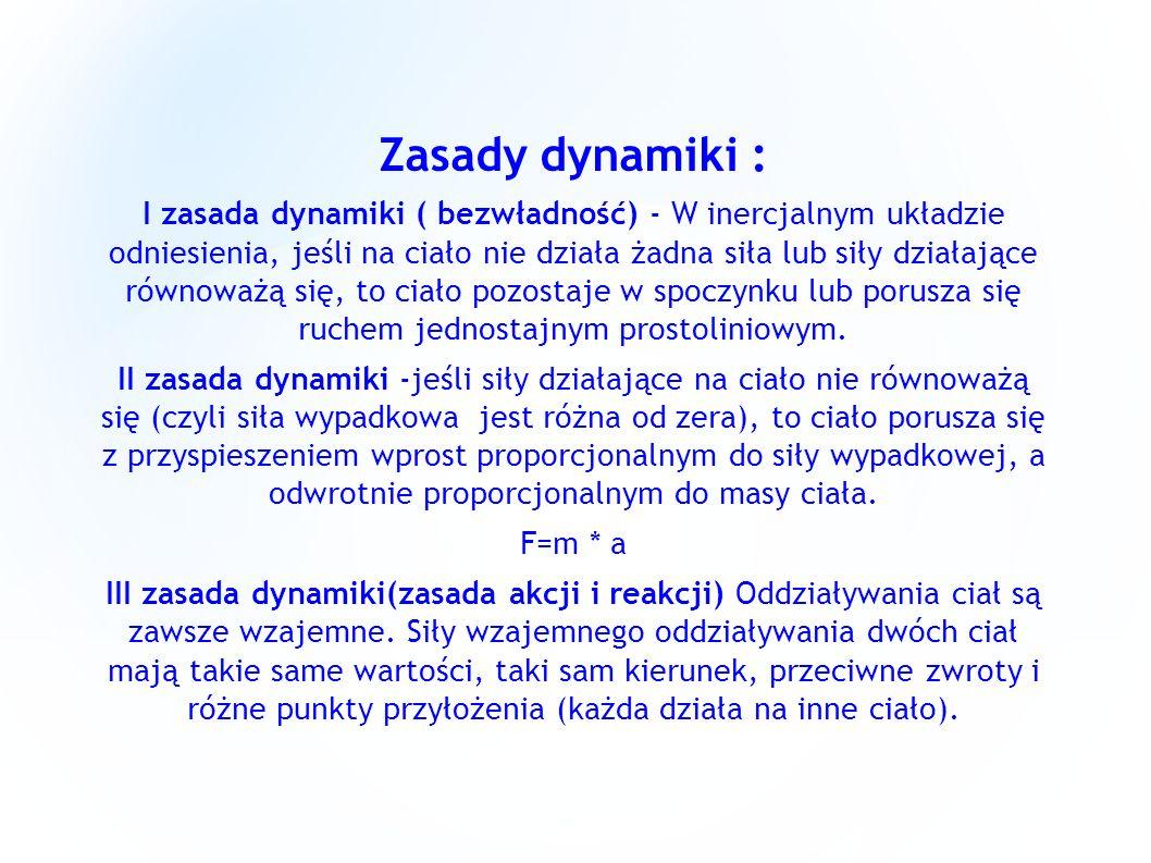 Zasady dynamiki : I zasada dynamiki ( bezwładność) - W inercjalnym układzie odniesienia, jeśli na ciało nie działa żadna siła lub siły działające równ