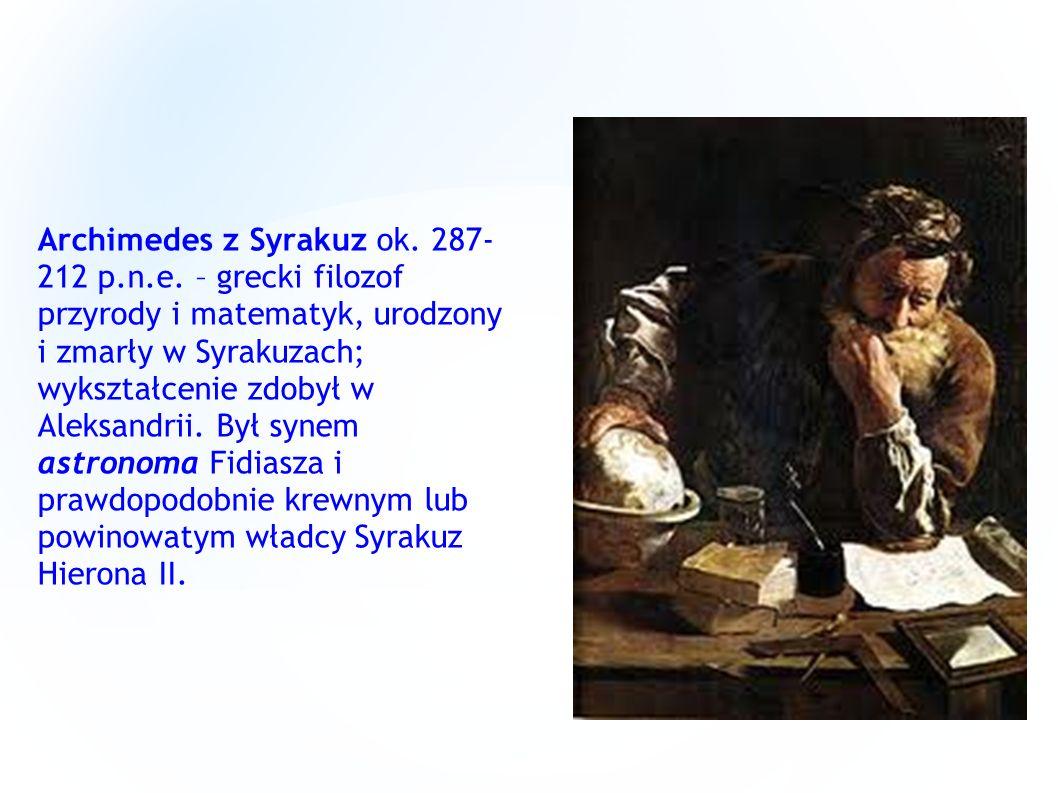 Archimedes z Syrakuz ok. 287- 212 p.n.e. – grecki filozof przyrody i matematyk, urodzony i zmarły w Syrakuzach; wykształcenie zdobył w Aleksandrii. By