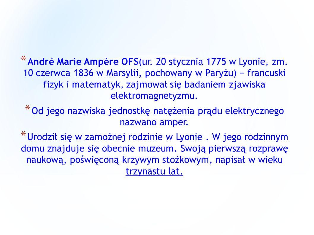 * André Marie Ampère OFS(ur. 20 stycznia 1775 w Lyonie, zm. 10 czerwca 1836 w Marsylii, pochowany w Paryżu) francuski fizyk i matematyk, zajmował się