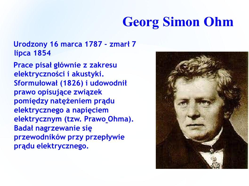 Georg Simon Ohm Urodzony 16 marca 1787 - zmarł 7 lipca 1854 Prace pisał głównie z zakresu elektryczności i akustyki. Sformułował (1826) i udowodnił pr