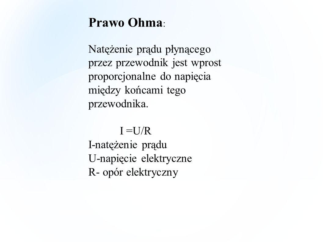 Prawo Ohma : Natężenie prądu płynącego przez przewodnik jest wprost proporcjonalne do napięcia między końcami tego przewodnika. I =U/R I-natężenie prą