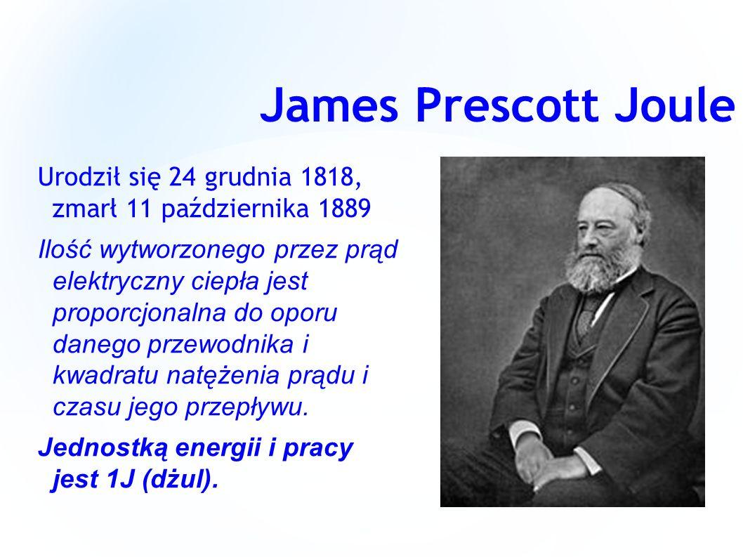 James Prescott Joule Urodził się 24 grudnia 1818, zmarł 11 października 1889 Ilość wytworzonego przez prąd elektryczny ciepła jest proporcjonalna do o