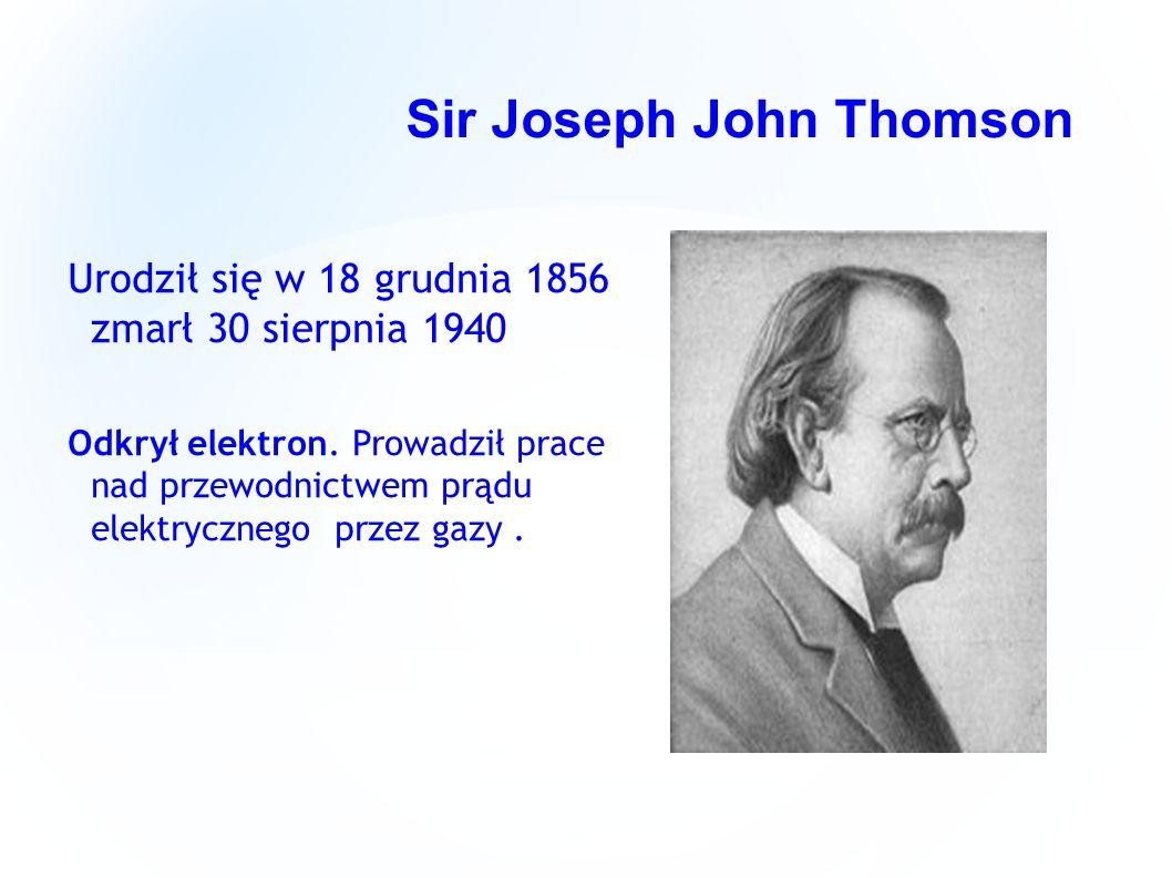 Sir Joseph John Thomson Urodził się w 18 grudnia 1856 zmarł 30 sierpnia 1940 Odkrył elektron. Prowadził prace nad przewodnictwem prądu elektrycznego p
