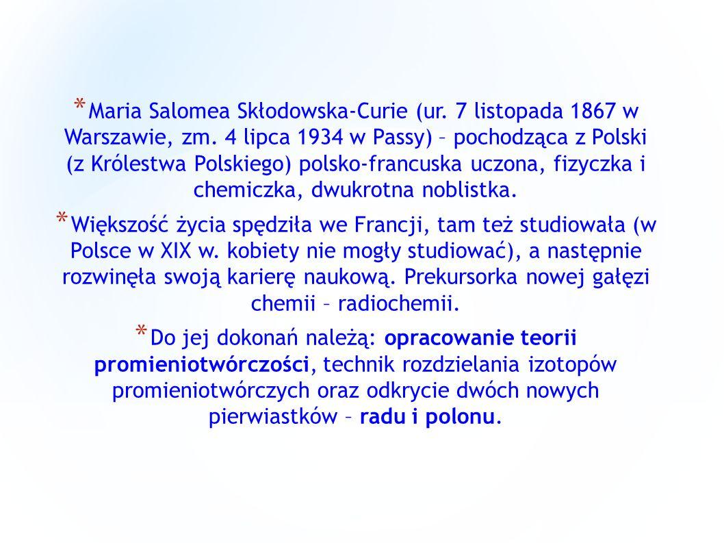 * Maria Salomea Skłodowska-Curie (ur. 7 listopada 1867 w Warszawie, zm. 4 lipca 1934 w Passy) – pochodząca z Polski (z Królestwa Polskiego) polsko-fra
