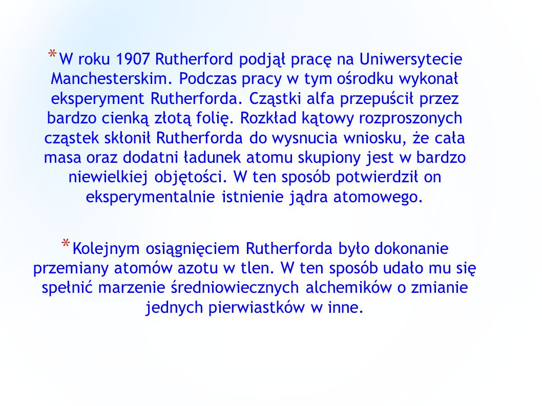 * W roku 1907 Rutherford podjął pracę na Uniwersytecie Manchesterskim. Podczas pracy w tym ośrodku wykonał eksperyment Rutherforda. Cząstki alfa przep