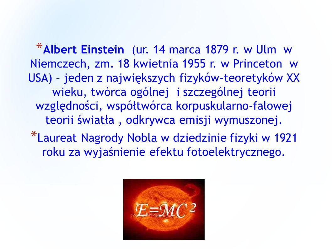 * Albert Einstein (ur. 14 marca 1879 r. w Ulm w Niemczech, zm. 18 kwietnia 1955 r. w Princeton w USA) – jeden z największych fizyków-teoretyków XX wie