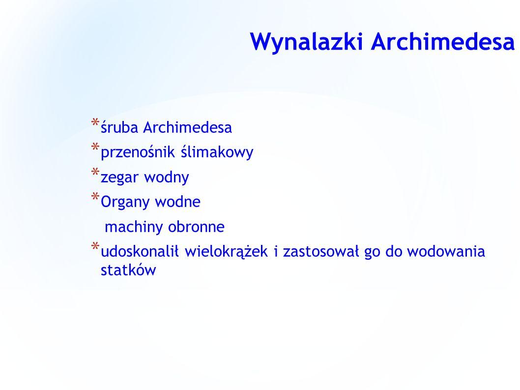 Wynalazki Archimedesa * śruba Archimedesa * przenośnik ślimakowy * zegar wodny * Organy wodne machiny obronne * udoskonalił wielokrążek i zastosował g