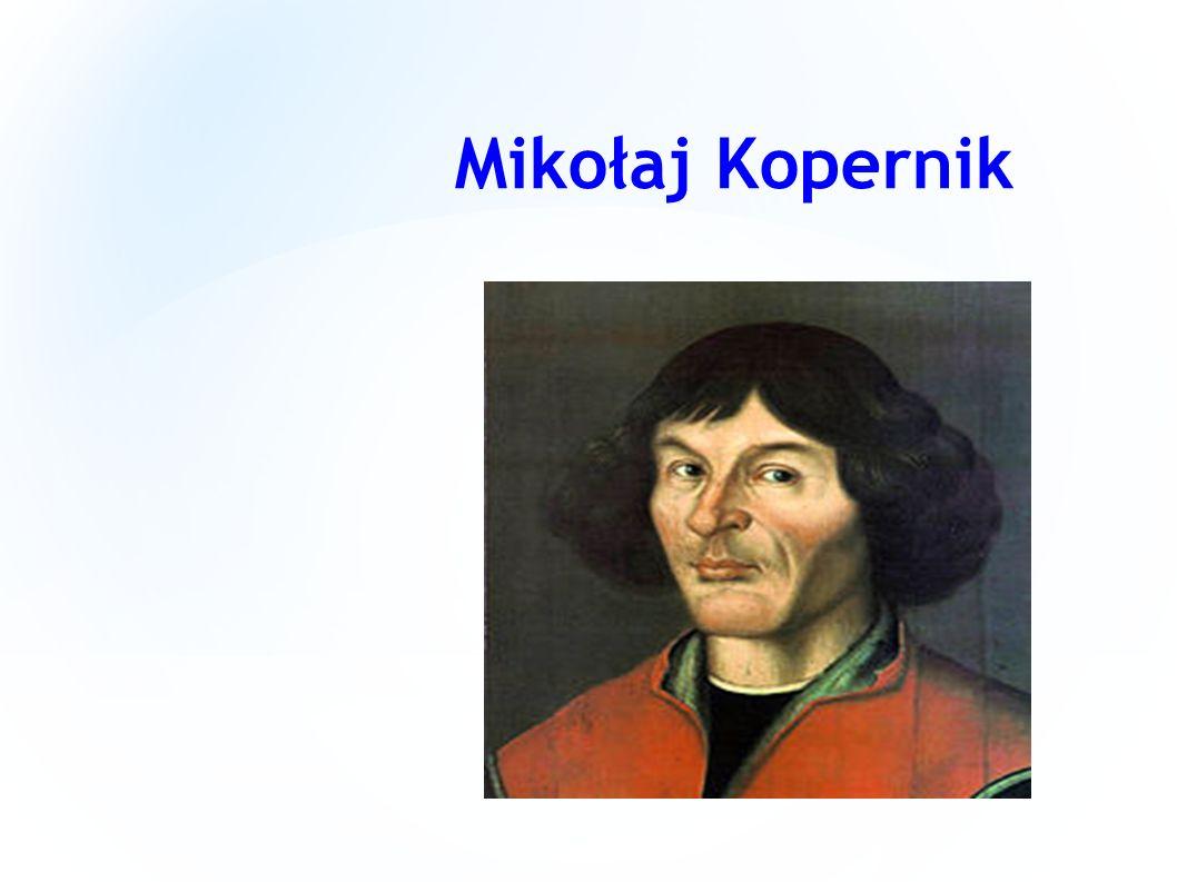 Mikołaj Kopernik (ur.19 lutego 1473 w Toruniu, zm.