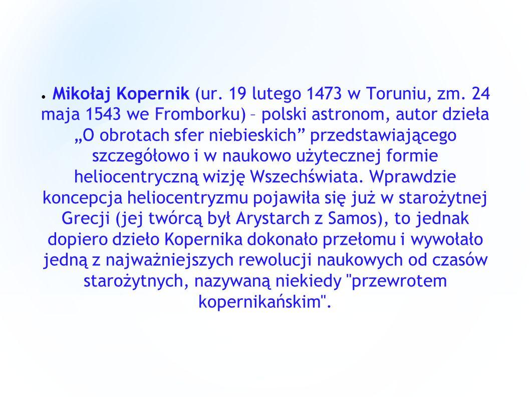 Mikołaj Kopernik (ur. 19 lutego 1473 w Toruniu, zm. 24 maja 1543 we Fromborku) – polski astronom, autor dzieła O obrotach sfer niebieskich przedstawia