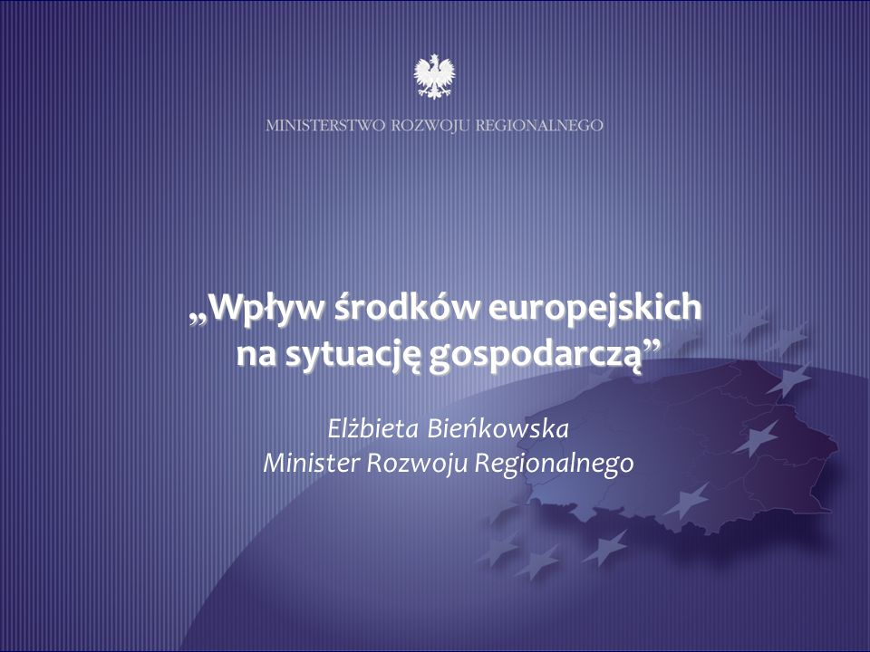 Wpływ środków europejskich Wpływ środków europejskich na sytuację gospodarczą na sytuację gospodarczą Elżbieta Bieńkowska Minister Rozwoju Regionalnego
