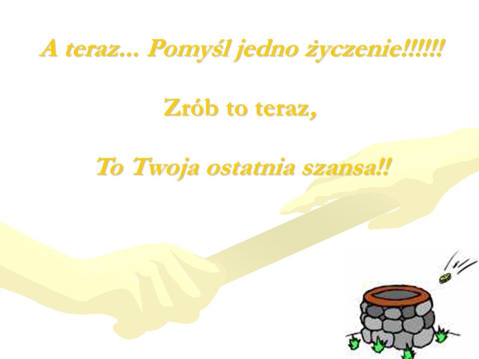 A teraz... Pomyśl jedno życzenie!!!!!! Zrób to teraz, To Twoja ostatnia szansa!!
