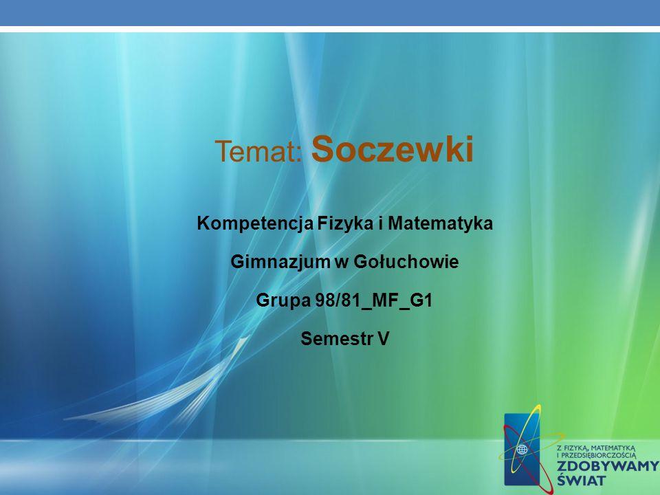 Temat: Soczewki Kompetencja Fizyka i Matematyka Gimnazjum w Gołuchowie Grupa 98/81_MF_G1 Semestr V