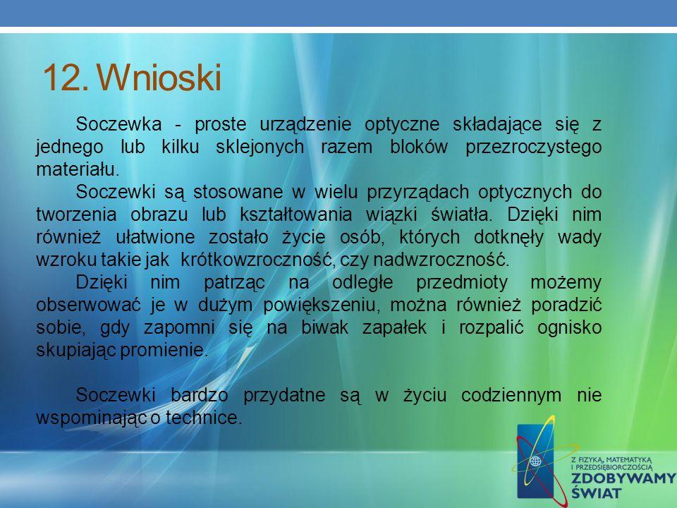 12.Wnioski Soczewka - proste urządzenie optyczne składające się z jednego lub kilku sklejonych razem bloków przezroczystego materiału. Soczewki są sto