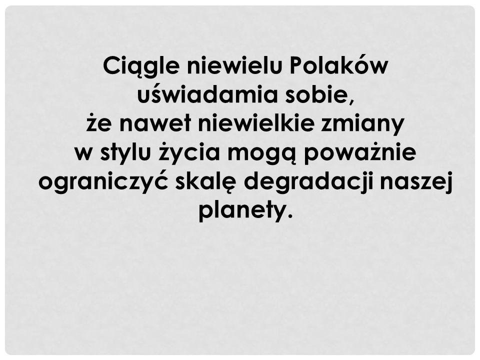 Ciągle niewielu Polaków uświadamia sobie, że nawet niewielkie zmiany w stylu życia mogą poważnie ograniczyć skalę degradacji naszej planety.