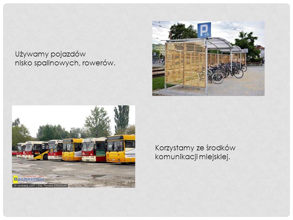 Używamy pojazdów nisko spalinowych, rowerów. Korzystamy ze środków komunikacji miejskiej.