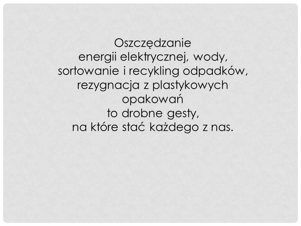 Oszczędzanie energii elektrycznej, wody, sortowanie i recykling odpadków, rezygnacja z plastykowych opakowań to drobne gesty, na które stać każdego z nas.