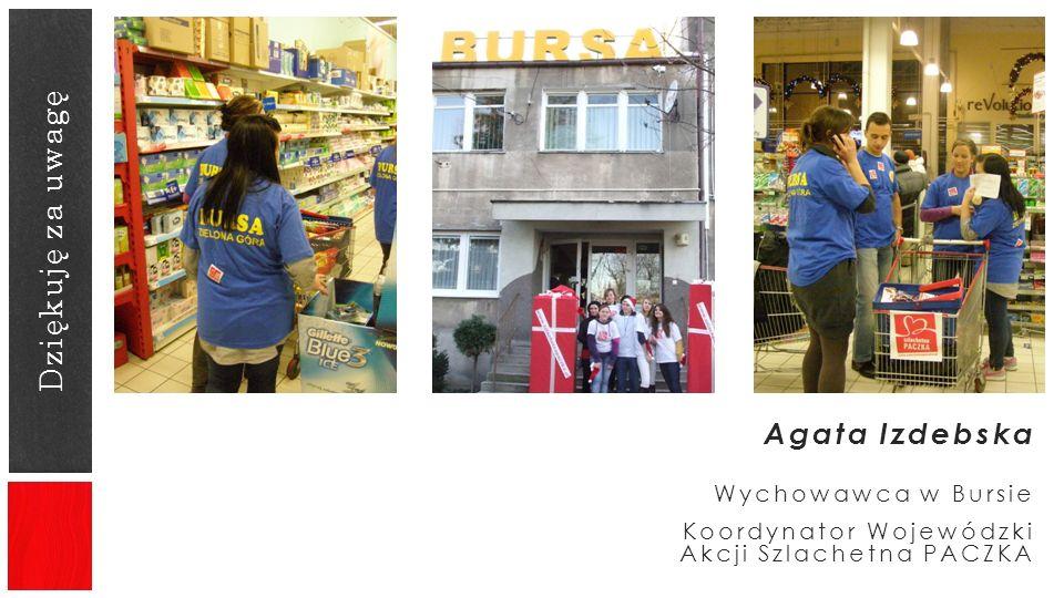 Dziękuję za uwagę Agata Izdebska Wychowawca w Bursie Koordynator Wojewódzki Akcji Szlachetna PACZKA